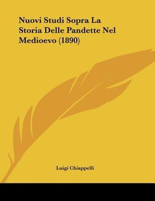 Nuovi Studi Sopra La Storia Delle Pandette Nel Medioevo (1890) (Italian, Paperback): Luigi Chiappelli