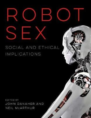 Robot Sex - Social and Ethical Implications (Hardcover): John Danaher, Neil McArthur