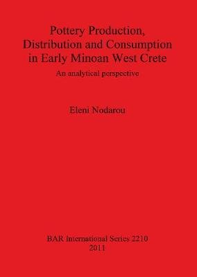 Pottery Production, Distribution and Consumption in Early Minoan West Crete - An Analytical Perspective (Paperback, New): Eleni...