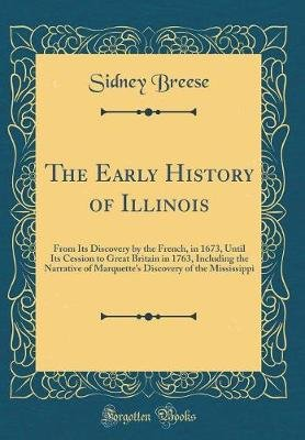 The Early History of Illinois - From Its Discovery by the French, in 1673, Until Its Cession to Great Britain in 1763,...