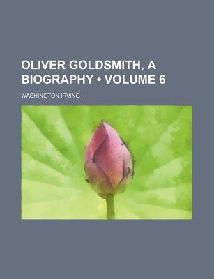 Oliver Goldsmith, a Biography (Volume 6) (Paperback): Washington Irving