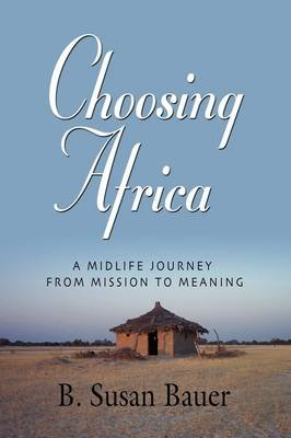 Choosing Africa - A Midlife Journey from Mission to Meaning (Paperback): B. Susan Bauer