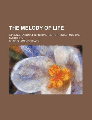 The Melody of Life; A Presentation of Spiritual Truth Through Musical Symbolism (Paperback): Susie Champney Clark