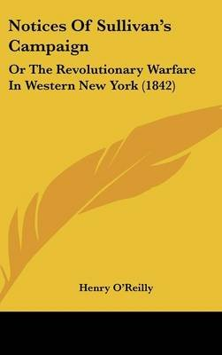 Notices of Sullivan's Campaign - Or the Revolutionary Warfare in Western New York (1842) (Hardcover): Henry O'Reilly