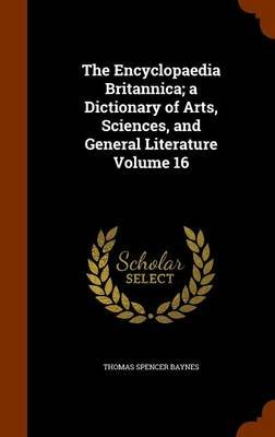 The Encyclopaedia Britannica; A Dictionary of Arts, Sciences, and General Literature Volume 16 (Hardcover): Thomas Spencer...