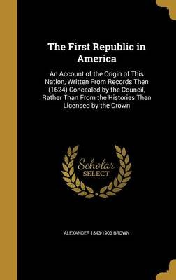 The First Republic in America - An Account of the Origin of This Nation, Written from Records Then (1624) Concealed by the...
