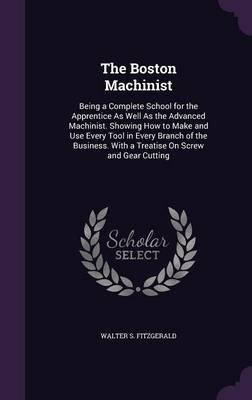 The Boston Machinist - Being a Complete School for the Apprentice as Well as the Advanced Machinist. Showing How to Make and...