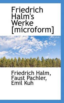 Friedrich Halm's Werke [Microform] (English, German, Paperback): Friedrich Halm, Faust Pachler, Emil Kuh