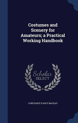 Costumes and Scenery for Amateurs; A Practical Working Handbook (Hardcover): Constance D'arcy Mackay