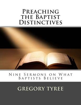Preaching the Baptist Distinctives - Nine Sermons on What Baptists Believe (Paperback): Gregory Tyree