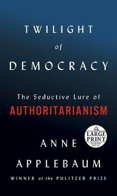 Twilight of Democracy - The Seductive Lure of Authoritarianism (Large print, Paperback, Large type / large print edition): Anne...