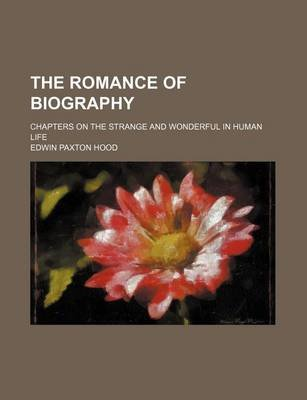The Romance of Biography; Chapters on the Strange and Wonderful in Human Life (Paperback): Edwin Paxton Hood