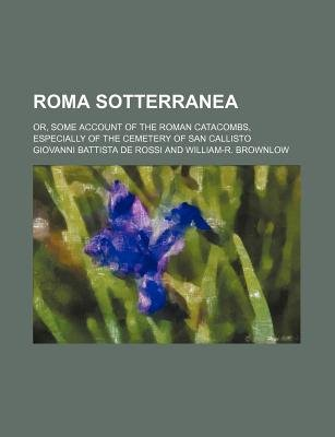 Roma Sotterranea; Or, Some Account of the Roman Catacombs, Especially of the Cemetery of San Callisto (Paperback): Giovanni...