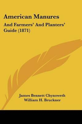 American Manures - And Farmers' and Planters' Guide (1871) (Paperback): James Bennett Chynoweth, William H. Bruckner