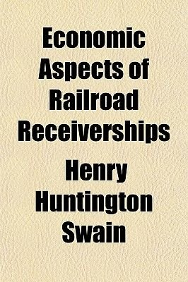 Economic Aspects of Railroad Receiverships (Paperback): Henry Huntington Swain