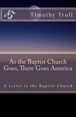 As the Baptist Church Goes, There Goes America - A Letter to the Baptist Church (Paperback): MR Timothy Lane Trull