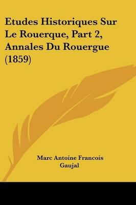Etudes Historiques Sur Le Rouerque, Part 2, Annales Du Rouergue (1859) (English, French, Paperback): Marc Antoine Francois...