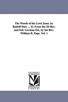 The Words of the Lord Jesus. by Rudolf Stier ... Tr. from the 2D REV. and Enl. German Ed., by the REV. William B. Pope. Vol. 1...