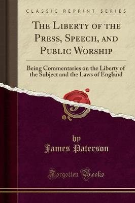 The Liberty of the Press, Speech, and Public Worship - Being Commentaries on the Liberty of the Subject and the Laws of England...