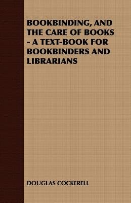 Bookbinding and the Care of Books - A Text-Book for Bookbinders and Librarians (Electronic book text): Douglas Cockerell