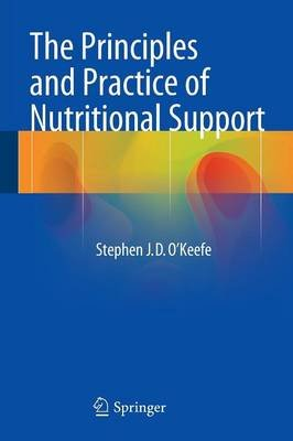 The Principles and Practice of Nutritional Support (Paperback, 2015 ed.): Stephen J.D. O'Keefe