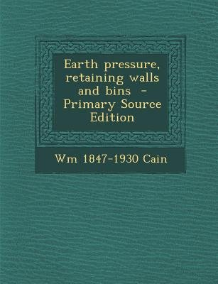 Earth Pressure, Retaining Walls and Bins (Paperback, Primary Source): Wm 1847-1930 Cain