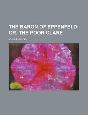The Baron of Eppenfeld; Or, the Poor Clare (Paperback): John J Hayden