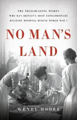 No Man's Land - The Trailblazing Women Who Ran Britain's Most Extraordinary Military Hospital During World War I...