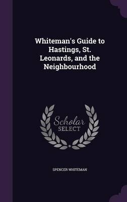 Whiteman's Guide to Hastings, St. Leonards, and the Neighbourhood (Hardcover): Spencer Whiteman