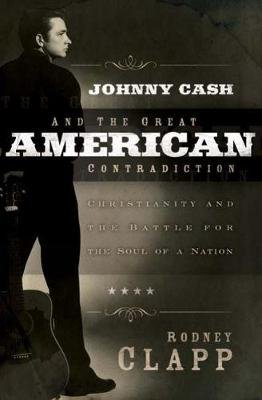 Johnny Cash and the Great American Contradiction - Christianity and the Battle for the Soul of a Nation (Paperback): Rodney...