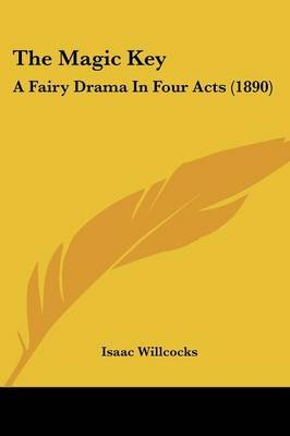 The Magic Key - A Fairy Drama In Four Acts (1890) (Paperback): Isaac Willcocks