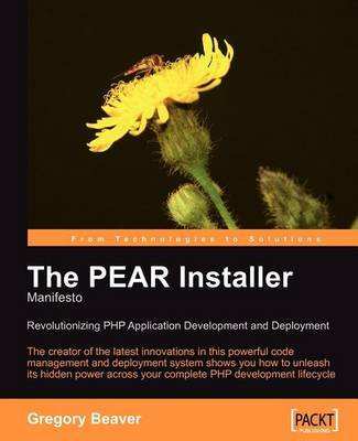Pear Installer Manifesto, The: Revolutionizing PHP Application Development and Deployment (Electronic book text): Gregory Beaver