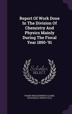 Report of Work Done in the Division of Chemistry and Physics Mainly During the Fiscal Year 1890-'91 (Hardcover): Frank...