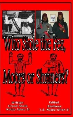 Who Stole the Fez, Moors or Shriners? (Paperback): Tauheedah S Najee-Ullah El