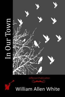 In Our Town (Paperback): William Allen White