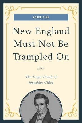 New England Must Not Be Trampled on - The Tragic Death of Jonathan Cilley (Electronic book text): Roger Ginn