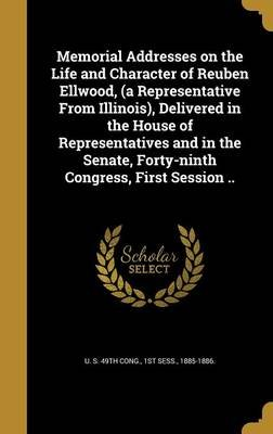 Memorial Addresses on the Life and Character of Reuben Ellwood, (a Representative from Illinois), Delivered in the House of...