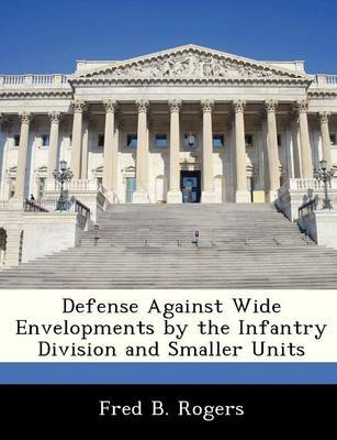 Defense Against Wide Envelopments by the Infantry Division and Smaller Units (Paperback): Fred B. Rogers