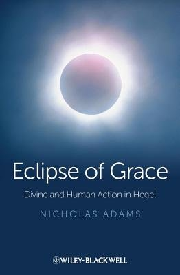 Eclipse of Grace - Divine and Human Action in Hegel (Hardcover, New): Nicholas Adams