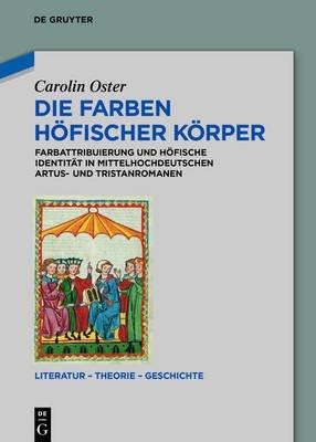 Die Farben Hofischer Korper - Farbattribuierung Und Hofische Identitat in Mittelhochdeutschen Artus- Und Tristanromanen...
