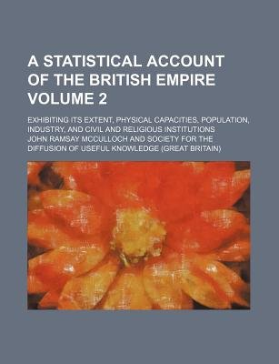 A Statistical Account of the British Empire Volume 2; Exhibiting Its Extent, Physical Capacities, Population, Industry, and...