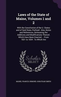 Laws of the State of Maine, Volumes 1 and 2 - With the Constitution of the U. States and of Said State, Prefixed: Also, Notes...
