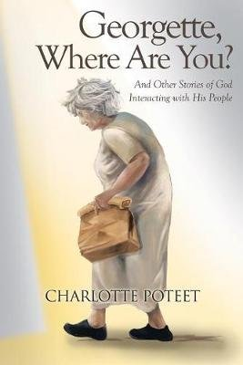 Georgette, Where Are You? - And Other Stories of God Interacting with His People (Paperback): Charlotte Poteet