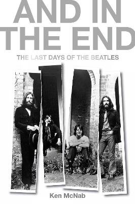 And in the End - The Last Days of the Beatles (Hardcover): Ken Mcnab