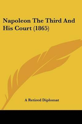 Napoleon The Third And His Court (1865) (Paperback): A. Retired Diplomat