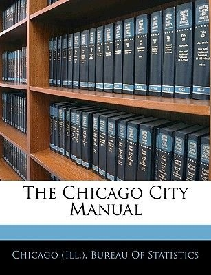 The Chicago City Manual (Paperback): Chicago Illinois Bureau of Statistics, Chicago (Ill ) Bureau of Statistics