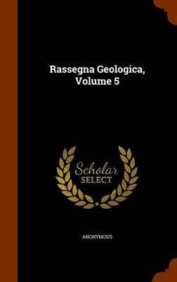 Rassegna Geologica, Volume 5 (Hardcover): Anonymous