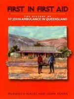 First in First Aid - the History of St John Ambulance in Queensland (Hardcover): Murdoch Wales