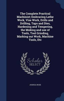 The Complete Practical Machinist; Embracing Lathe Work, Vise Work, Drills and Drilling, Taps and Dies, Hardening and Tempering,...
