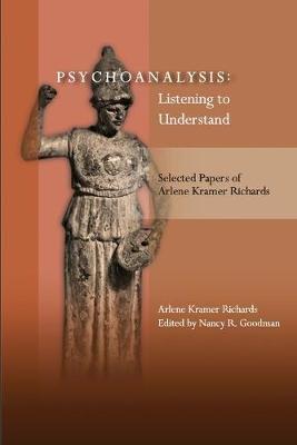 Psychoanalysis - Listening to Understand: Selected Papers of Arlene Kramer Richards (Paperback): Arlene Kramer Richards